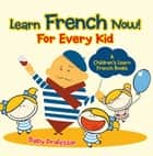 Learn French Now! For Every Kid | A Children's Learn French Books ebook by Baby Professor