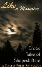 Like a Moonrise: Erotic Tales of Shapeshifters ebook by