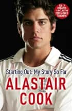 Alastair Cook: Starting Out - My Story So Far ebook by Alastair Cook