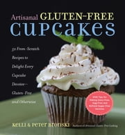 Artisanal Gluten-Free Cupcakes - 50 From-Scratch Recipes to Delight Every Cupcake Devotee—Gluten-Free and Otherwise ebook by Kelli Bronski,Peter Bronski