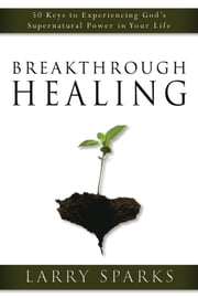 Breakthrough Healing - 50 Keys to Experiencing God's Supernatural Power in Your Life ebook by Larry Sparks