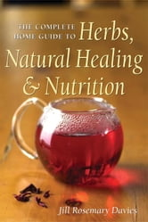The Complete Home Guide to Herbs, Natural Healing, and Nutrition ebook by Jill Davies