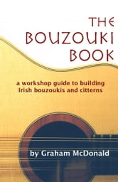 The Bouzouki Book: A Workshop Guide to Building Irish Bouzoukis and Citterns ebook by McDonald, Graham