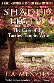 Shaded Light: The Case of the Tactless Trophy Wife - A Paul Manziuk and Jacquie Ryan Mystery ebook by J. A. Menzies