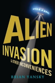Alien Invasion and Other Inconveniences ebook by Brian Yansky