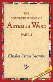 The Complete Works Of Artemus Ward , Part 3 ebook by Browne, Charles