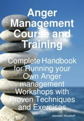 Anger Management Course and Training: Complete Handbook for Running your Own Anger Management Workshops with Proven Techniques and Exercises ebook by Woodruff, Jessalyn