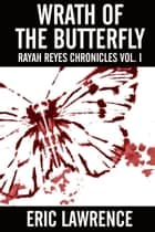 Wrath Of The Butterfly: Rayah Reyes Chronicles Vol. I ebook by Eric Lawrence