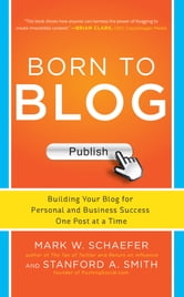 Born to Blog: Building Your Blog for Personal and Business Success One Post at a Time ebook by Mark Schaefer, Stanford Smith