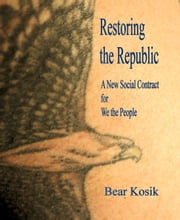 Restoring the Republic: A New Social Contract for We the People ebook by Bear Kosik