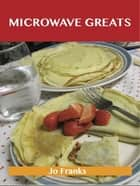 Microwave Greats: Delicious Microwave Recipes, The Top 100 Microwave Recipes ebook by Franks Jo