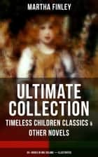 MARTHA FINLEY Ultimate Collection – Timeless Children Classics & Other Novels: 35+ Books in One Volume (Illustrated) - The Complete Elsie Dinsmore Series & Mildred Keith Collection, Ella Clinton, Edith's Sacrifice, Signing the Contract and What it Cost, The Thorn in the Nest, The Tragedy of Wild River Valley… ebook by Martha Finley