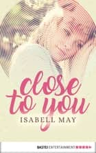 Close to you ebook by Isabell May