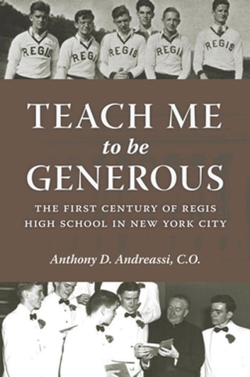 Teach Me to Be Generous - The First Century of Regis High School in New York City ebook by Anthony D. Andreassi, C.O., C.O.