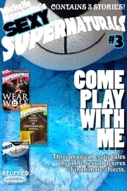 Come Play With Me: Sexy Supernaturals Bundle #3 ebook by Michelle Morphette