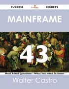 Mainframe 43 Success Secrets - 43 Most Asked Questions On Mainframe - What You Need To Know ebook by Walter Castro
