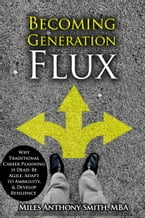 Becoming Generation Flux, Why Traditional Career Planning is Dead: Be Agile, Adapt to Ambiguity, & Develop Resilience​