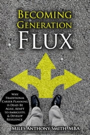 Becoming Generation Flux - Why Traditional Career Planning is Dead: Be Agile, Adapt to Ambiguity, & Develop Resilience​ ebook by Miles Anthony Smith