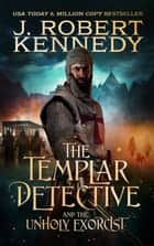 The Templar Detective and the Unholy Exorcist ebook by J. Robert Kennedy