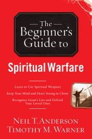 The Beginner's Guide to Spiritual Warfare - Safeguarding Yourself Against Deception, Finding Balance and Insight, Discovering Your Strength in Christ ebook by Neil T. Anderson,Timothy M. Warner