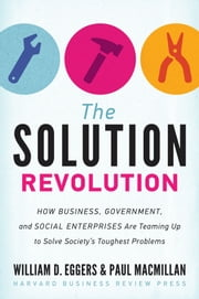 The Solution Revolution - How Business, Government, and Social Enterprises Are Teaming Up to Solve Society's Toughest Problems ebook by William D. Eggers,Paul Macmillan