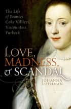 Love, Madness, and Scandal - The Life of Frances Coke Villiers, Viscountess Purbeck ebook by Johanna Luthman