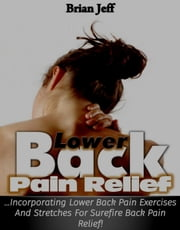 Lower Back Pain Relief: Incorporating Lower Back Pain Exercises and Stretches for Back Pain Relief! ebook by Brian Jeff