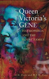 Queen Victoria's Gene - Haemophilia and the Royal Family ebook by D M Potts,W T W Potts