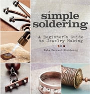 Simple Soldering - A Beginner's Guide to Jewelry Making ebook by Kate Ferrant Richbourg