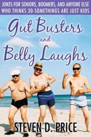 Gut Busters and Belly Laughs - Jokes for Seniors, Boomers, and Anyone Else Who Thinks 30-Somethings Are Just Kids ebook by Steven D. Price