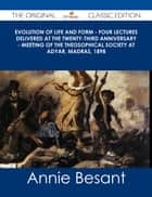 Evolution of Life and Form - Four lectures delivered at the twenty-third anniversary - meeting of the Theosophical Society at Adyar, Madras, 1898 - The Original Classic Edition ebook by Annie Besant