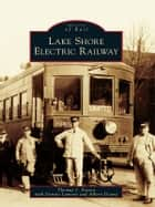 Lake Shore Electric Railway ebook by Thomas J. Patton, Dennis Lamont, Albert Doane