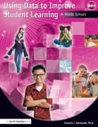 Using Data to Improve Student Learning in Middle School ebook by Victoria Bernhardt