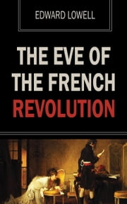 The Eve of the French Revolution ebook by Edward Lowell
