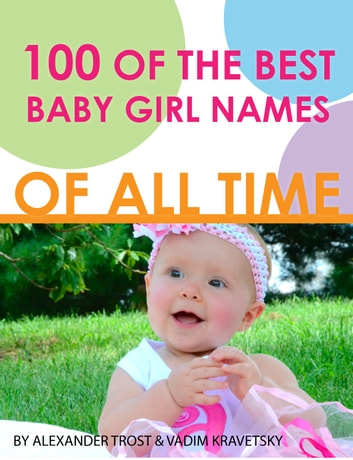 100 of the Best Baby Girl Names of All Time 電子書 by alex trostanetskiy,vadim kravetsky