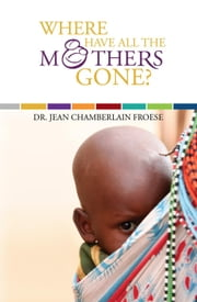 Where Have All the Mothers Gone? ebook by Dr. Jean Chamberlain Froese