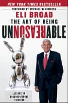 The Art of Being Unreasonable ebook by Eli Broad,Michael R. Bloomberg
