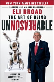The Art of Being Unreasonable - Lessons in Unconventional Thinking ebook by Eli Broad,Michael R. Bloomberg