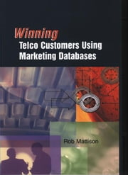 Winning Telco Customers Using Marketing Databases ebook by Mattison, Rob