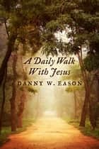 A Daily Walk With Jesus ebook by Danny W. Eason