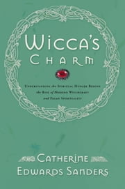 Wicca's Charm - Understanding the Spiritual Hunger Behind the Rise of Modern Witchcraft and Pagan Spirituality ebook by Catherine Sanders