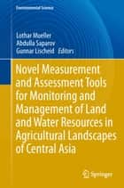Novel Measurement and Assessment Tools for Monitoring and Management of Land and Water Resources in Agricultural Landscapes of Central Asia ebook by Lothar Mueller, Abdulla Saparov, Gunnar Lischeid
