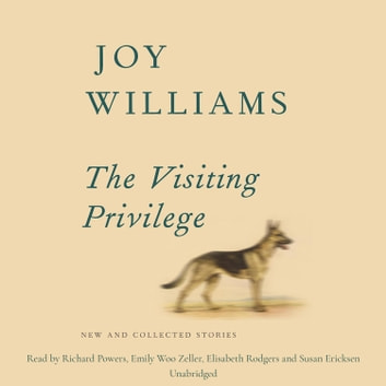 The Visiting Privilege - New and Collected Stories audiobook by Joy Williams