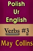 Polish Ur English: Verbs #3 ebook by May Collins