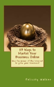 23 Ways To Market Your Business Online ebook by Felicity Walker