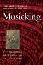 Musicking - The Meanings of Performing and Listening ebook by Christopher Small