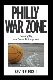 Philly War Zone - Growing Up in a Racial Battleground ebook by Kevin Purcell