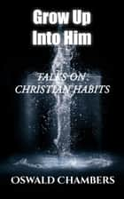 Grow Up Into Him - Talks on Christian Habits ebook by Oswald Chambers
