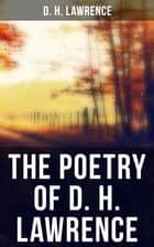 The Poetry of D. H. Lawrence - Complete Poems, Verses & Rhymes: Love Poems, Amores, Bay, Tortoises, Birds, Beasts and Flowers… ebook by D. H. Lawrence
