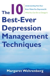 The 10 Best-Ever Depression Management Techniques: Understanding How Your Brain Makes You Depressed and What You Can Do to Change It ebook by Margaret Wehrenberg